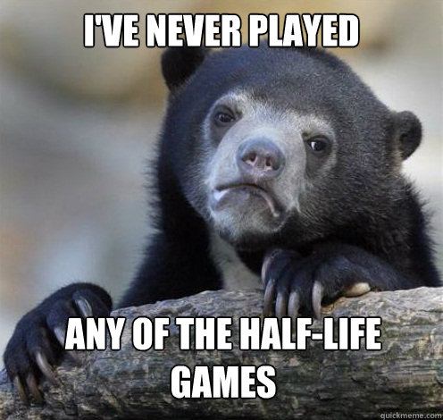 I'VE NEVER PLAYED ANY OF THE HALF-LIFE GAMES