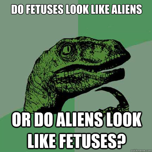 do fetuses look like aliens or do aliens look like fetuses? - do fetuses look like aliens or do aliens look like fetuses?  Philosoraptor