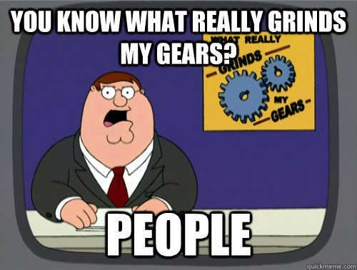 you know what really grinds my gears? People
