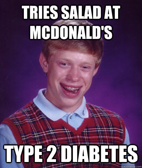 tries salad at mcdonald's type 2 diabetes - tries salad at mcdonald's type 2 diabetes  Bad Luck Brian