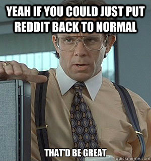 yeah if you could just put reddit back to normal that'd be great - yeah if you could just put reddit back to normal that'd be great  Lumberg