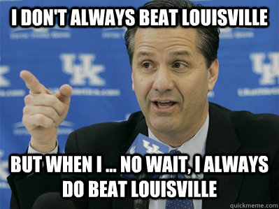 I don't always beat Louisville But when I ... no wait, I always do beat Louisville