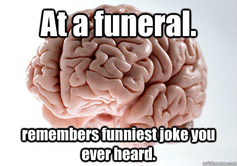 At a funeral. remembers funniest joke you ever heard.   Scumbag Brain