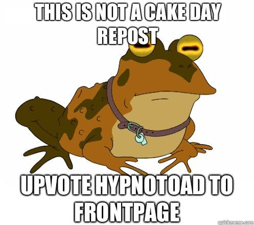 This is not a cake day repost UPVOTE HYPNOTOAD TO FRONTPAGE - This is not a cake day repost UPVOTE HYPNOTOAD TO FRONTPAGE  Hypnotoad
