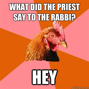 what did the priest say to the rabbi? hey  Anti-Joke Chicken