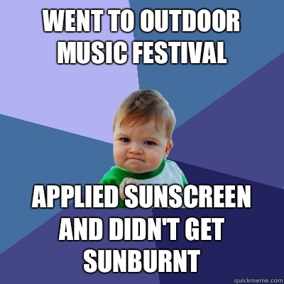 Went to outdoor music festival Applied sunscreen and didn't get sunburnt - Went to outdoor music festival Applied sunscreen and didn't get sunburnt  Success Kid
