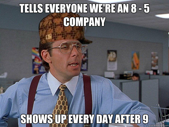 tells everyone we're an 8 - 5 company shows up every day after 9 - tells everyone we're an 8 - 5 company shows up every day after 9  Misc