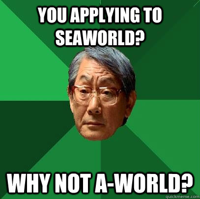 You applying to Seaworld? Why not A-world? - You applying to Seaworld? Why not A-world?  High Expectations Asian Father