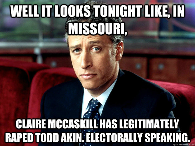 Well it looks tonight like, in Missouri,  Claire McCaskill has legitimately raped Todd Akin. Electorally speaking.