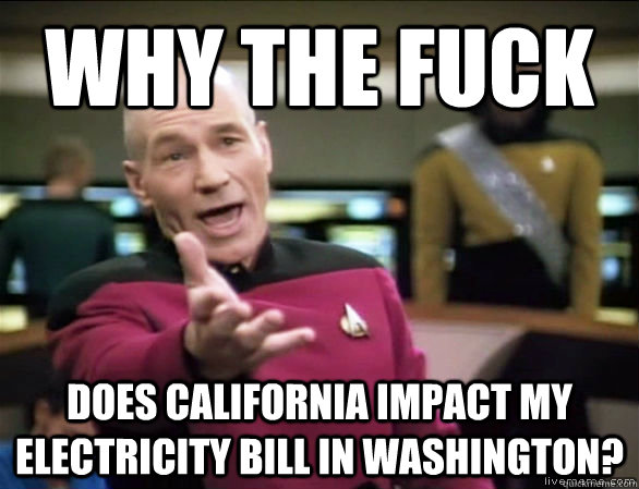 Why the fuck does california impact my electricity bill in washington? - Why the fuck does california impact my electricity bill in washington?  Annoyed Picard HD