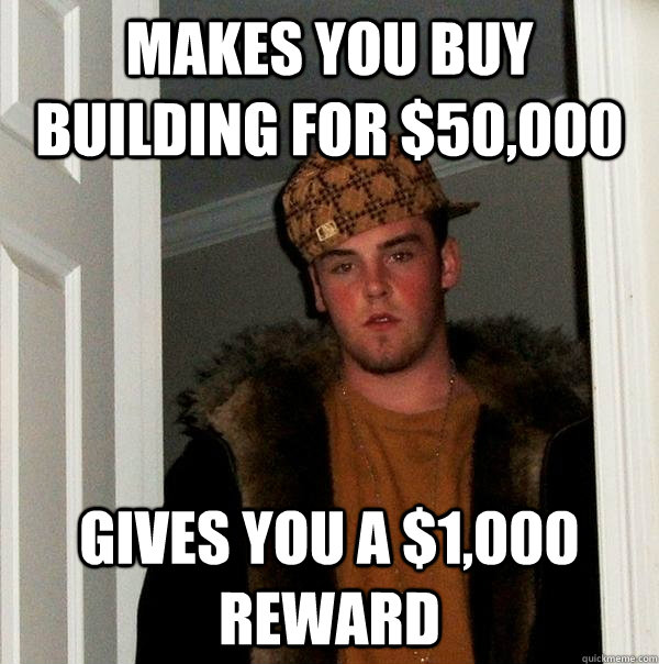 makes you buy building for $50,000 gives you a $1,000 reward  Scumbag Steve