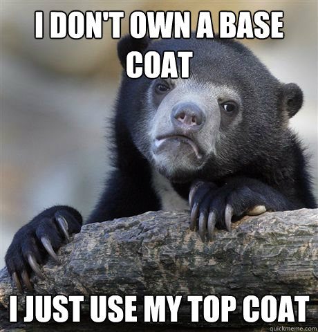 I don't own a base coat I just use my top coat - I don't own a base coat I just use my top coat  Confession Bear