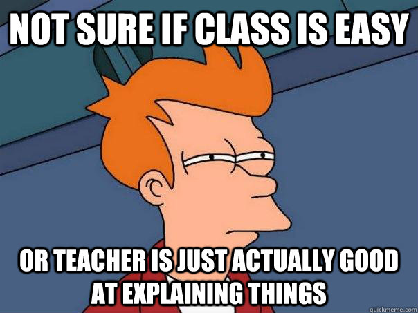 Not sure if class is easy Or teacher is just actually good at explaining things - Not sure if class is easy Or teacher is just actually good at explaining things  Futurama Fry