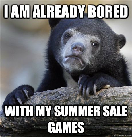 i am already bored with my summer sale games - i am already bored with my summer sale games  Confession Bear