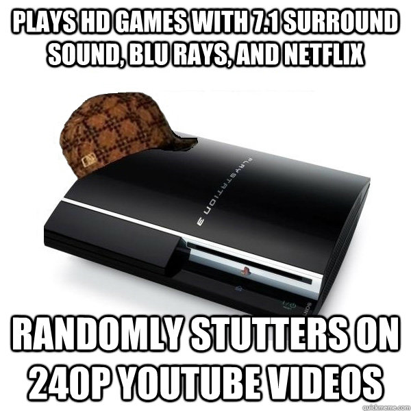 Plays hd games with 7.1 surround sound, blu rays, and netflix randomly stutters on 240p youtube videos - Plays hd games with 7.1 surround sound, blu rays, and netflix randomly stutters on 240p youtube videos  Scumbag PS3
