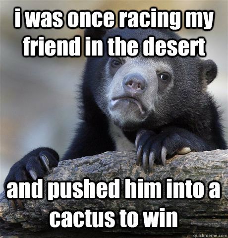 i was once racing my friend in the desert and pushed him into a cactus to win - i was once racing my friend in the desert and pushed him into a cactus to win  Confession Bear