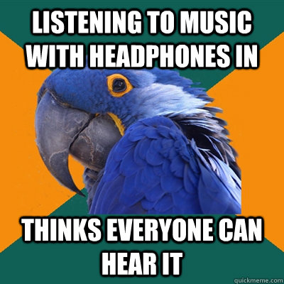 Listening to music with headphones in THINKS EVERYONE CAN HEAR IT  - Listening to music with headphones in THINKS EVERYONE CAN HEAR IT   Paranoid Parrot