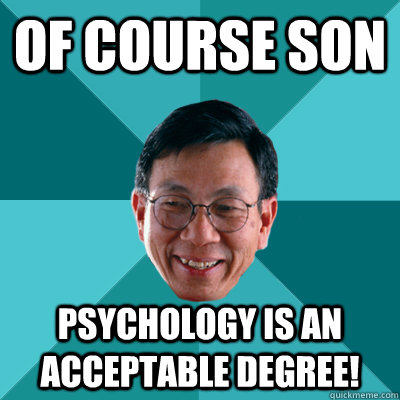 OF COURSE SON Psychology is an acceptable degree!