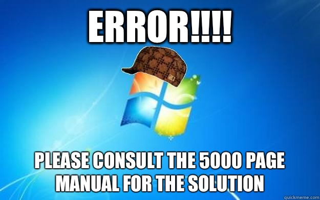 Error!!!! Please consult the 5000 page manual for the solution - Error!!!! Please consult the 5000 page manual for the solution  Scumbag windows