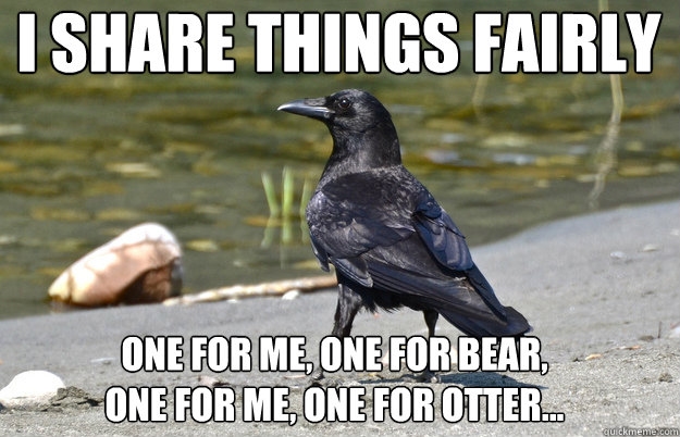 I share things fairly  One for me, one for bear,  one for me, one for otter... - I share things fairly  One for me, one for bear,  one for me, one for otter...  Nonchalant Crow