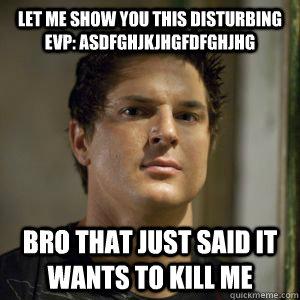 Let me show you this disturbing EVP: asdfghjkjhgfdfghjhg Bro that just said it wants to kill me - Let me show you this disturbing EVP: asdfghjkjhgfdfghjhg Bro that just said it wants to kill me  Zak bagans
