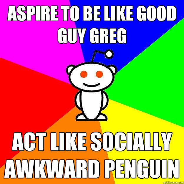 Aspire to be like Good Guy Greg Act like Socially Awkward Penguin - Aspire to be like Good Guy Greg Act like Socially Awkward Penguin  Reddit Alien