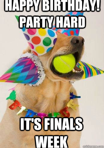 Happy Birthday! Party Hard It's Finals Week  birthday dog