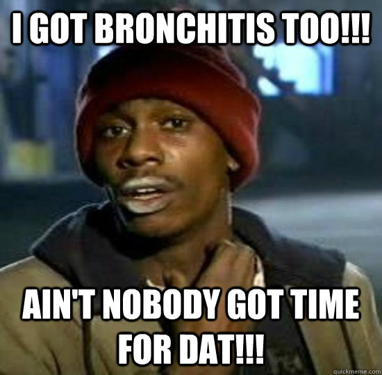 I got bronchitis Too!!! Ain't nobody got time for dat!!! - I got bronchitis Too!!! Ain't nobody got time for dat!!!  Sweet Brown Brother