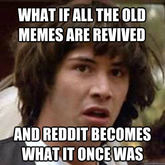 what if all the old memes are revived and reddit becomes what it once was - what if all the old memes are revived and reddit becomes what it once was  conspiracy keanu