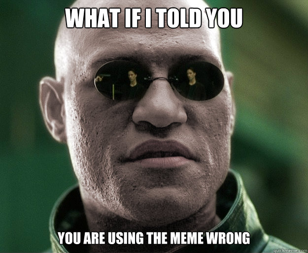What if i told you you are using the meme wrong - What if i told you you are using the meme wrong  White Morphius