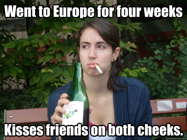 Went to Europe for four weeks Kisses friends on both cheeks. - Went to Europe for four weeks Kisses friends on both cheeks.  Study Abroad Bitch