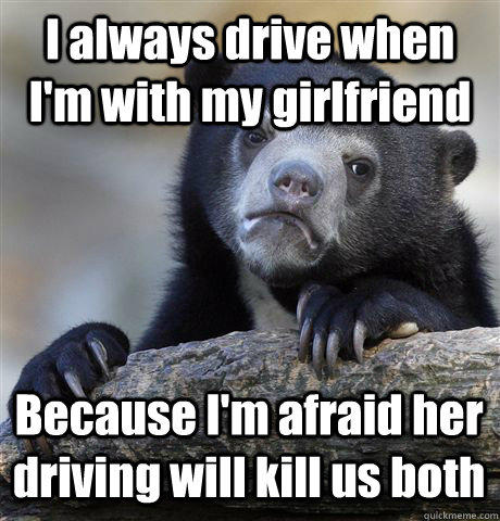 I always drive when I'm with my girlfriend Because I'm afraid her driving will kill us both - I always drive when I'm with my girlfriend Because I'm afraid her driving will kill us both  Confession Bear