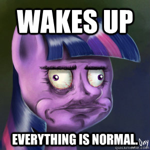 Wakes up everything is normal.