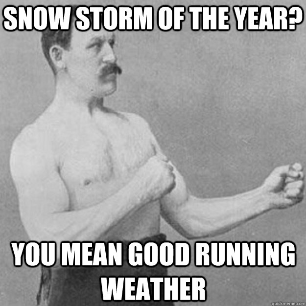 Snow storm of the year? you mean good running weather - Snow storm of the year? you mean good running weather  overly manly man