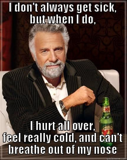 The most sickly man in the world - I DON'T ALWAYS GET SICK, BUT WHEN I DO, I HURT ALL OVER, FEEL REALLY COLD, AND CAN'T BREATHE OUT OF MY NOSE The Most Interesting Man In The World