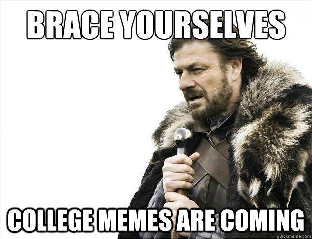 Brace yourselves College Memes are coming - Brace yourselves College Memes are coming  Brace Yourselves - Borimir