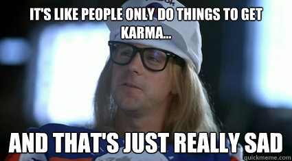It's like people only do things to get karma... and that's just really sad - It's like people only do things to get karma... and that's just really sad  Garth Algar