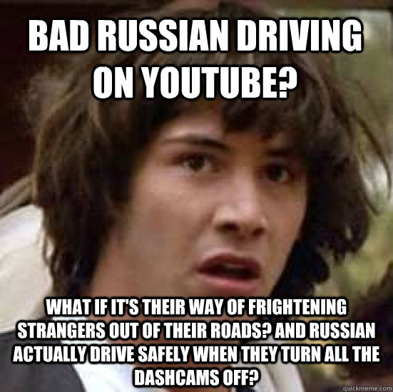 Bad Russian Driving on Youtube? What if it's their way of frightening strangers out of their roads? And Russian actually drive safely when they turn all the dashcams off? - Bad Russian Driving on Youtube? What if it's their way of frightening strangers out of their roads? And Russian actually drive safely when they turn all the dashcams off?  conspiracy keanu