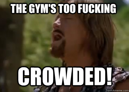 THE gym's too fucking crowded!  Disappointed Hercules