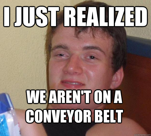 I just realized We aren't on a conveyor belt - I just realized We aren't on a conveyor belt  10 Guy