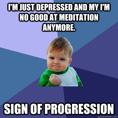 I'm just depressed and my I'm no good at meditation anymore.  Sign of Progression - I'm just depressed and my I'm no good at meditation anymore.  Sign of Progression  Success Kid