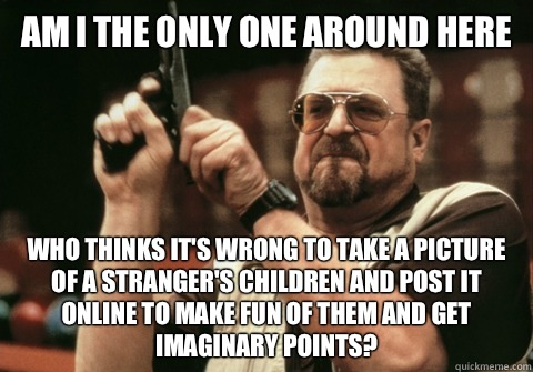 Am I the only one around here Who thinks it's wrong to take a picture of a stranger's children and post it online to make fun of them and get imaginary points? - Am I the only one around here Who thinks it's wrong to take a picture of a stranger's children and post it online to make fun of them and get imaginary points?  Am I the only one
