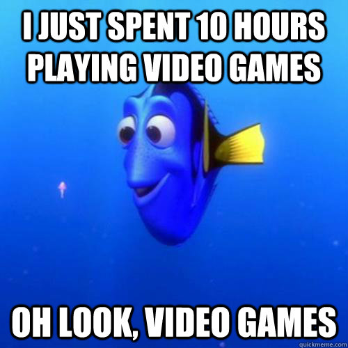 I just spent 10 hours playing video games oh look, video games - I just spent 10 hours playing video games oh look, video games  dory
