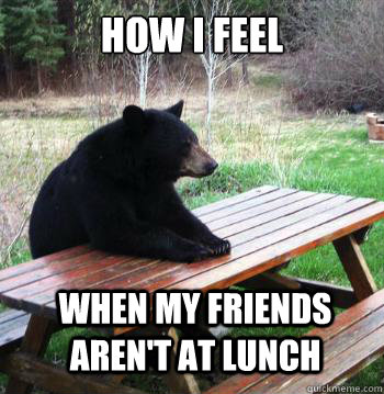 How I feel When my friends aren't at lunch