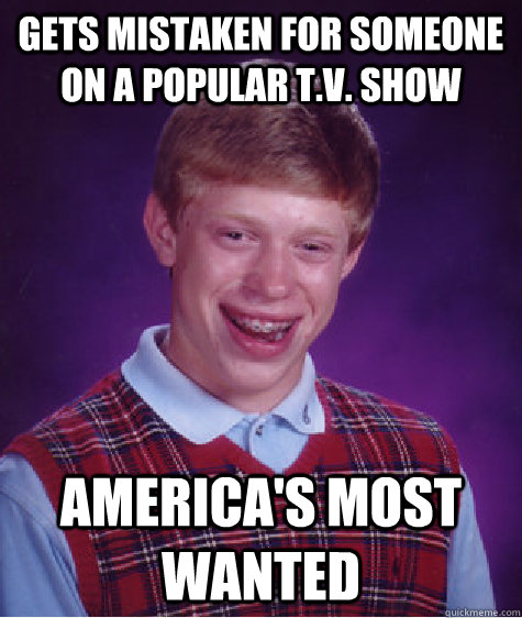 gets mistaken for someone on a popular t.v. show America's most wanted - gets mistaken for someone on a popular t.v. show America's most wanted  Bad Luck Brian