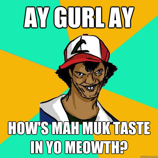 ay gurl ay how's mah muk taste in yo meowth?