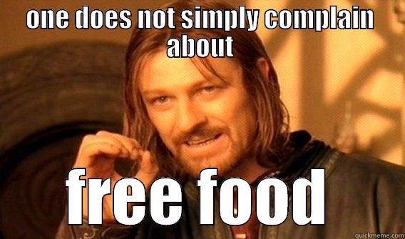 ONE DOES NOT SIMPLY COMPLAIN ABOUT FREE FOOD One Does Not Simply