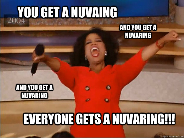 You get a Nuvaing Everyone gets a nuvaring!!! AND you get a nuvaring AND you get a nuvaring - You get a Nuvaing Everyone gets a nuvaring!!! AND you get a nuvaring AND you get a nuvaring  oprah you get a car