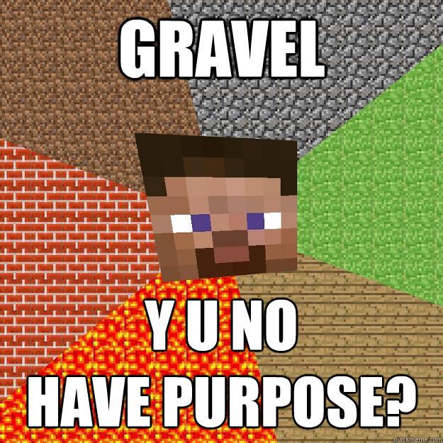 gravel y u no  have purpose?  Minecraft