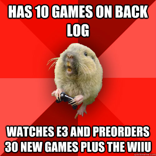 has 10 games on back log watches e3 and preorders 30 new games plus the WiiU  Gaming Gopher